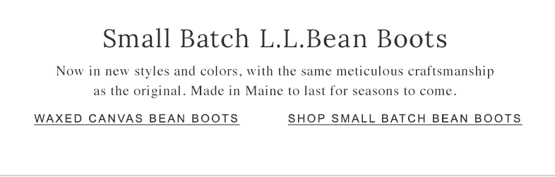 Small Batch L.L.Bean Boots Now in new styles and colors, with the same meticulous craftsmanship as the original. Made in Maine to last for seasons to come.