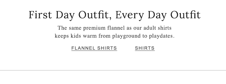 First Day Outfit, Every Day Outfit The same premium flannel as our adult shirts keep kids warm from playground to playdates.