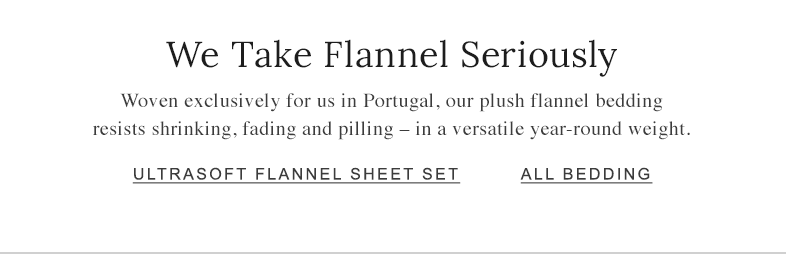 We Take Flannel Seriously Woven exclusively for us in Portugal, our plush flannel bedding resists shrinking, fading and pilling – in a versatile year-round weight.