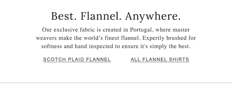 Best. Flannel. Anywhere. Our exclusive fabric is created in Portugal, where master weavers make the world's finest flannel. Expertly brushed for softness and hand inspected to ensure it's simply the best.