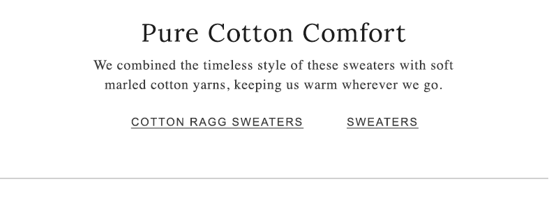 Pure Cotton Comfort We combined the timeless style of these sweaters with soft marled cotton yarns, keeping us warm wherever we go.