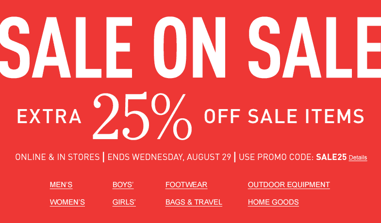 SALE ON SALE Extra 25% Off Sale Items Online & In Stores. Ends Wednesday, August 29 Use Promo Code: SALE25