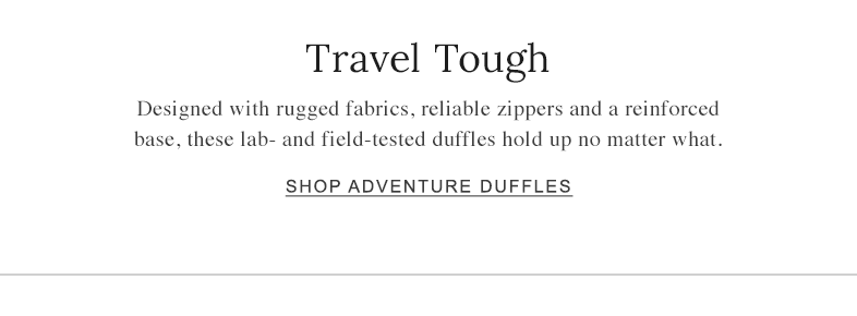 Travel Tough Designed with rugged fabrics, reliable zippers and a reinforced base, these lab- and field-tested duffles hold up no matter what.