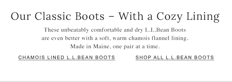 Our Classic Boots – With a Cozy Lining These unbeatably comfortable and dry L.L.Bean Boots are even better with a soft, warm chamois flannel lining. Made in Maine, one pair at a time.