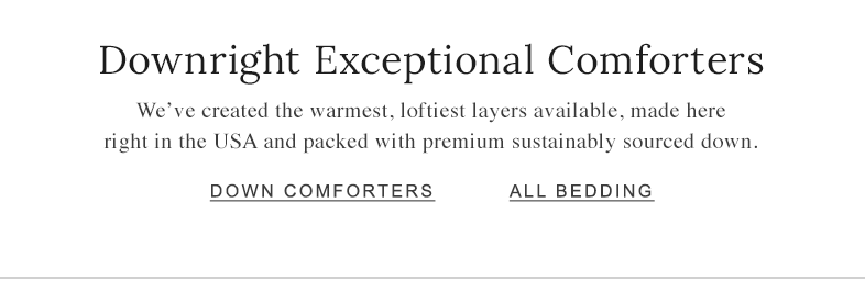 Downright Exceptional Comforters We've created the warmest, loftiest layers available, made here right in the USA and packed with premium sustainably sourced down.