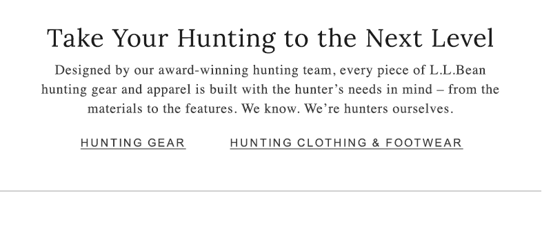 Take Your Hunting to the Next Level. Designed by our award-winning hunting team, every piece of L.L.Bean hunting gear and apparel is built with the hunter's needs in mind – from the materials to the features. We know. We're hunters ourselves.