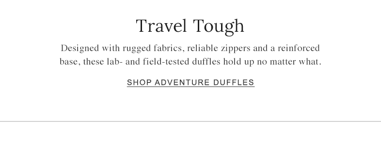 Travel Tough Designed with rugged fabrics, reliable zippers and a reinforced base, these lab- and field-tested duffles hold up no matter what. Shop Adventure Duffles.