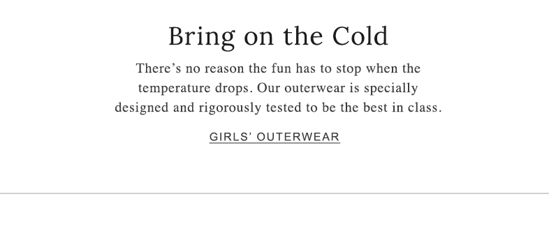 Bring on the Cold There's no reason the fun has to stop when the temperature drops. Our outerwear is specially designed and rigorously tested to be the best in class.