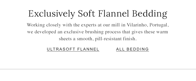 Exclusively Soft Flannel Bedding Working closely with the experts at our mill in Vilarinho, Portugal, we developed an exclusive brushing process that gives these warm sheets a smooth, pill-resistant finish.
