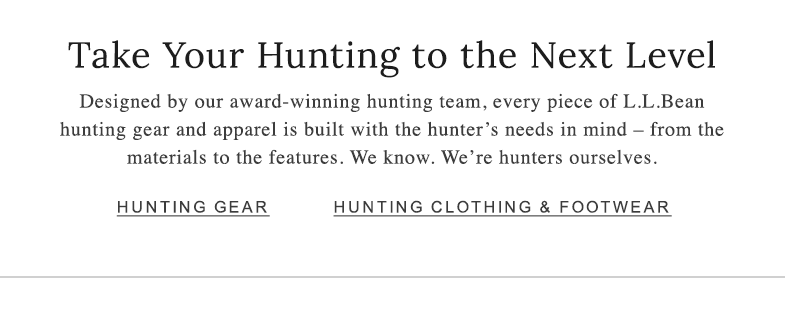 Take Your Hunting to the Next Level. Designed by our award-winning hunting team, every piece of L.L.Bean hunting gear and apparel is built with the hunter's needs in mind - from the materials to the features. We know. We're hunters ourselves.