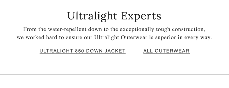 Ultralight Experts From the water-repellent down to the exceptionally tough construction, we worked hard to ensure our Ultralight Outerwear is superior in every way.