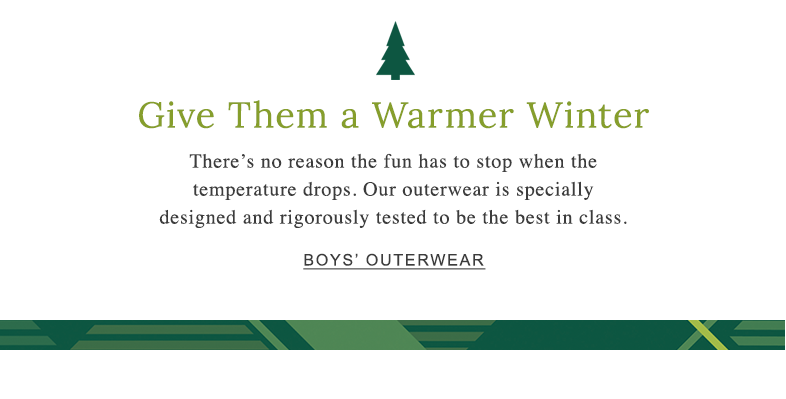 Give Them a Warmer Winter There's no reason the fun has to stop when the temperature drops. Our outerwear is specially designed and rigorously tested to be the best in class.