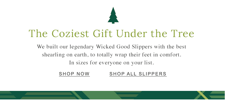 The Coziest Gift Under the Tree We built our legendary Wicked Good Slippers with the best shearling on earth, to totally wrap their feet in comfort. In sizes for everyone on your list.