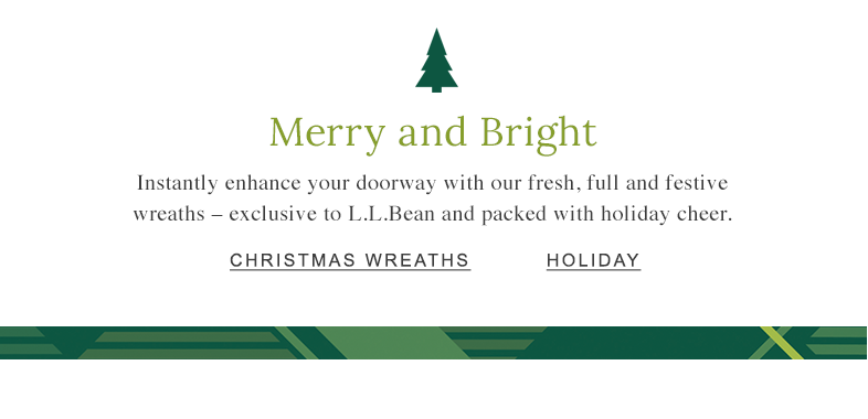 Merry and Bright Instantly enhance your doorway with our fresh, full and festive wreaths – exclusive to L.L.Bean and packed with holiday cheer.