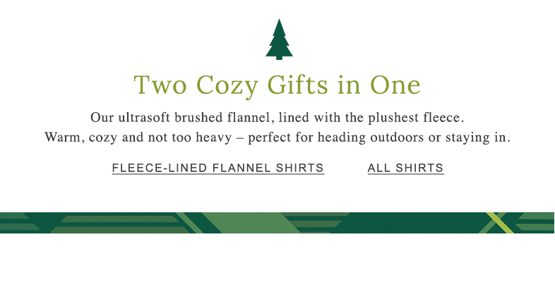Two Cozy Gifts in One Our ultrasoft brushed flannel, lined with the plushest fleece. Warm, cozy and not too heavy – perfect for heading outdoors or staying in.