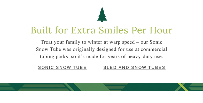 Built for Extra Smiles Per Hour Treat your family to winter at warp speed – our Sonic Snow Tube was originally designed for use at commercial tubing parks, so it's made for years of heavy-duty use.