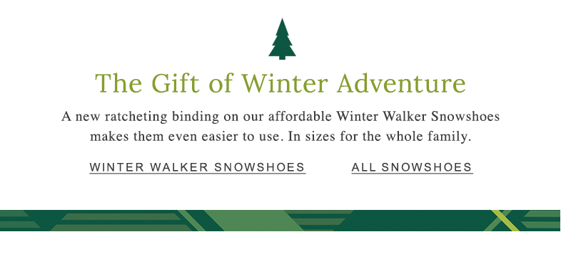 The Gift of Winter Adventure A new ratcheting binding on our affordable Winter Walker Snowshoes makes them even easier to use. In sizes for the whole family.