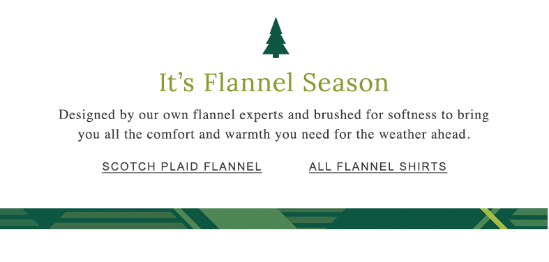 It's Flannel Season Designed by our own flannel experts and brushed for softness to bring you all the comfort and warmth you need for the weather ahead. All Flannel Shirts