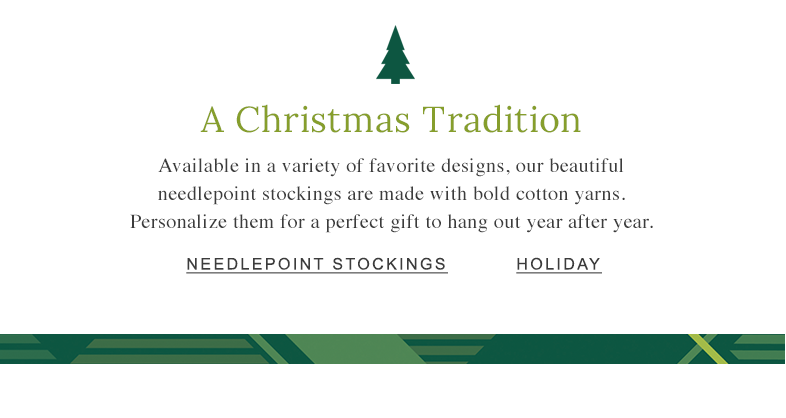 A Christmas Tradition Available in a variety of favorite designs, our beautiful needlepoint stockings are made with bold cotton yarns. Personalize them for a perfect gift to hang out year after year.