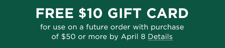 FREE $10 gift card for use on a future order with purchase of $50 or more by April 8.
