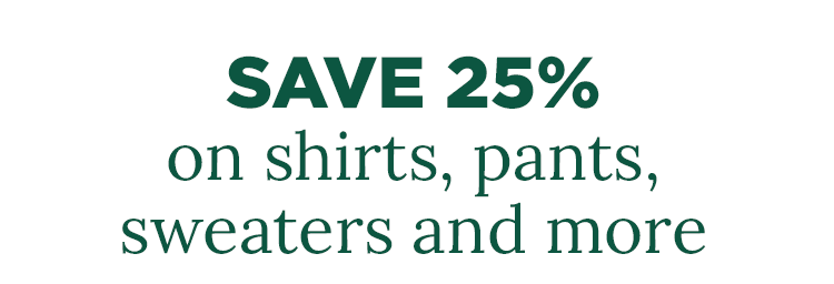Save 25% on shirts, pants, sweaters and more.