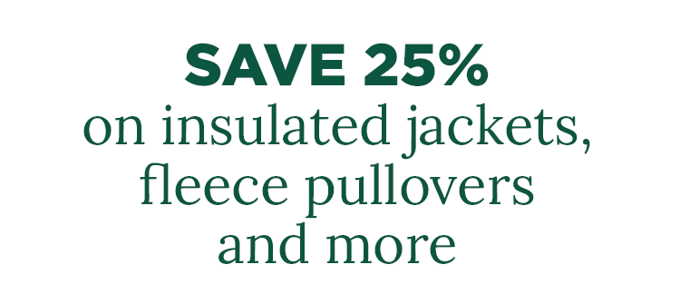 Save 25% on insulated jackets, fleece pullovers and more.