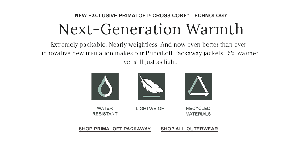New Exclusive PrimaLoft Cross Core Technology. Next-Generation Warmth. Extremely packable. Nearly weightless. 15% warmer, yet still just as light.