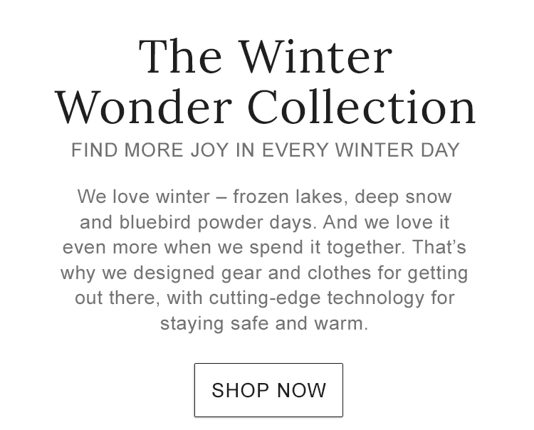 THE WINTER WONDER COLLECTION FIND MORE JOY IN EVERY WINTER DAY. It's why we designed gear and clothes for getting out there, with cutting-edge technology for staying safe and warm.