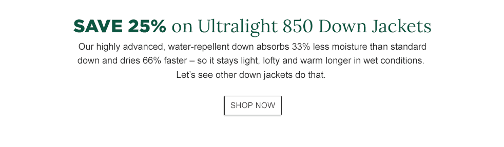 Save 25% on Ultralight 850 Down Jackets. Our highly advanced, water-repellent down absorbs 33% less moisture than standard down and dries 66% faster – so it stays light, lofty and warm longer in wet conditions.
