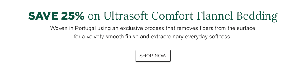 Save 25% on Ultrasoft Comfort Flannel Bedding. Woven in Portugal using an exclusive process that removes fibers from the surface for a velvety smooth finish and extraordinary everyday softness.