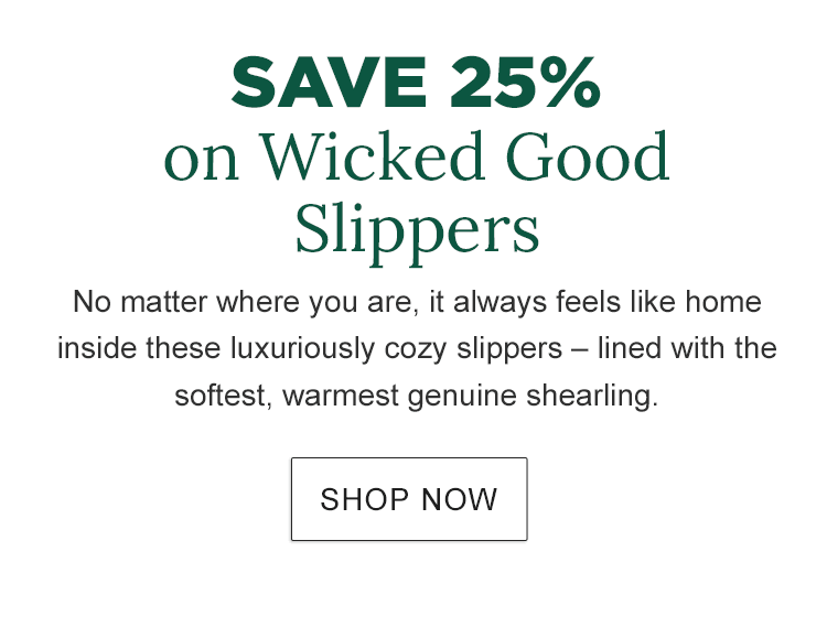 Save 25% on Wicked Good Slippers. No matter where you are, it always feels like home inside these luxuriously cozy slippers – lined with the softest, warmest genuine shearling.