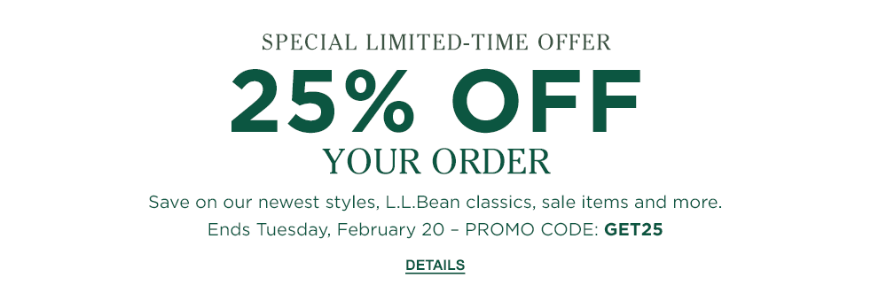 Special Limited-Time Offer. 25% OFF YOUR ORDER Save on our newest styles, L.L.Bean classics, sale items and more. Ends Tuesday, February 20 – PROMO CODE: GET25.