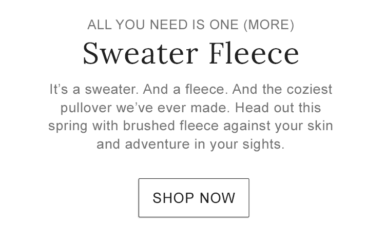 ALL YOU NEED IS ONE (MORE). Sweater Fleece. It's a sweater. And a fleece. And the coziest pullover we've ever made.
