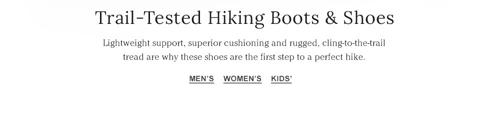 Trail-Tested Hiking Boots & Shoes. Lightweight support, superior cushioning and rugged, cling-to-the-trail tread.