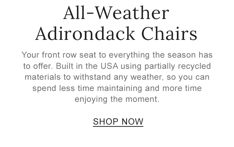 All-Weather Adirondack Chairs. Built in the USA using partially recycled materials to withstand any weather,