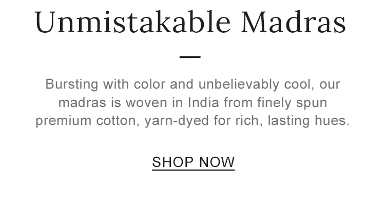 Unmistakable Madras. Bursting with color and unbelievably cool, our madras is woven in India from finely spun premium cotton