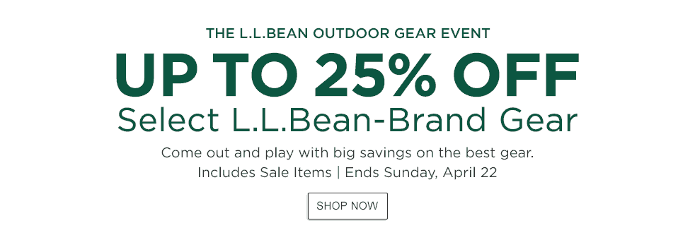 The L.L.Bean Outdoor Gear Event. Up to 25% Off Select L.L.Bean-Brand Gear Come out and play with big savings on the best gear. Includes Sale Items - Ends Sunday, April 22.