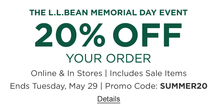 The L.L.Bean Memorial Day Event. 20% OFF Your Order Online & In Stores. Includes Sale Items. Ends Tuesday, May 29. PROMO CODE: SUMMER20