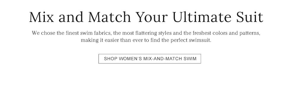 Mix and Match Your Ultimate Suit We chose the finest swim fabrics, flattering styles and colors and patterns.