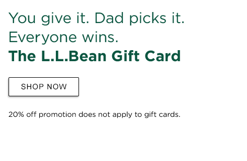 You give it. Dad picks it. Everyone wins. The L.L.Bean Gift Card 20% off promotion does not apply to gift cards.