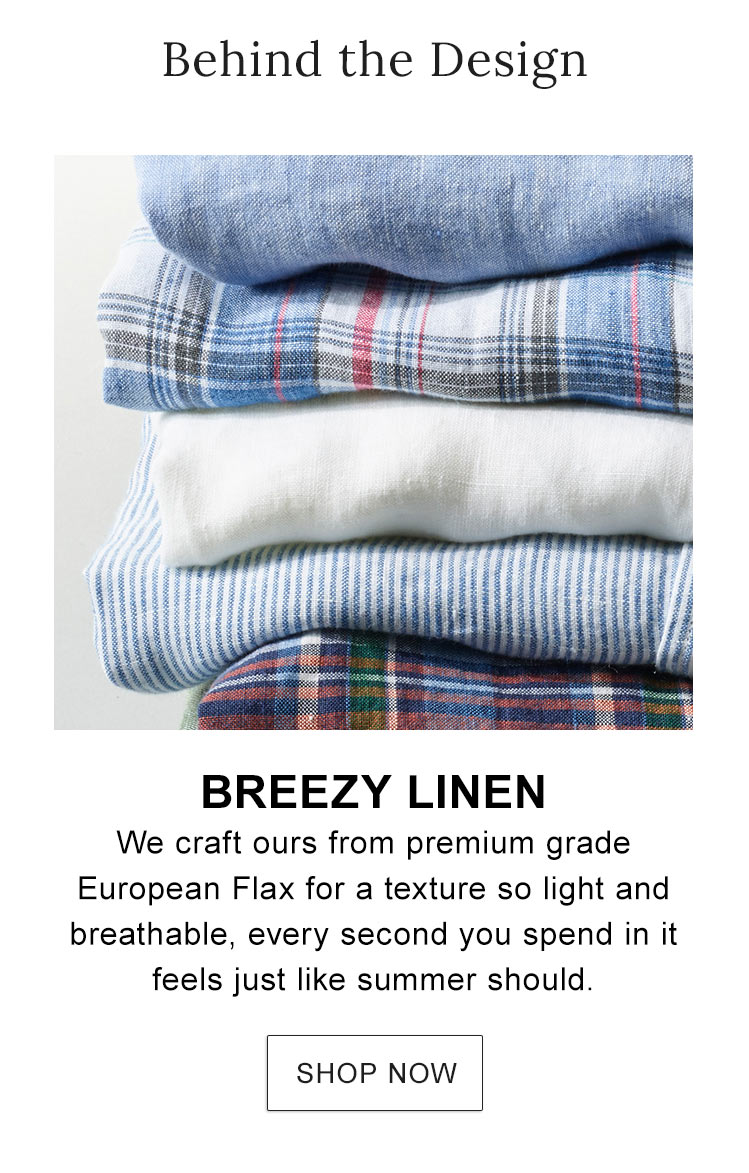 Breezy Linen. We craft ours from premium grade European Flax for a texture so light and breathable.