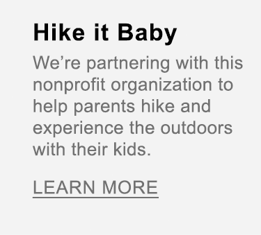 Hike it Baby. We're partnering with this nonprofit organization to help like-minded parents hike, explore and experience the outdoors with their kids.
