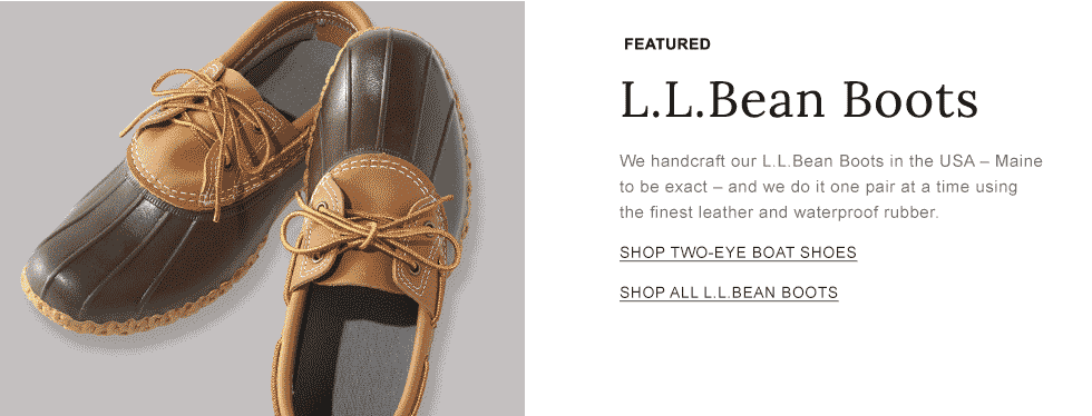 Featured L.L.Bean Boots. We handcraft our L.L.Bean Boots in the USA - Maine to be exact - and we do it one pair at a time using the finest leather and waterproof rubber.