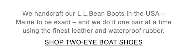 We handcraft our L.L.Bean Boots in the USA - Maine to be exact - and we do it one pair at a time.