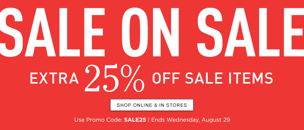 SALE ON SALE Extra 25% Off Sale Items Use Promo Code: SALE25. Ends Wednesday, August 29