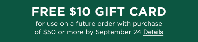 Free $10 Gift Card for use on a future order when you spend $50 or more by September 24. Details.