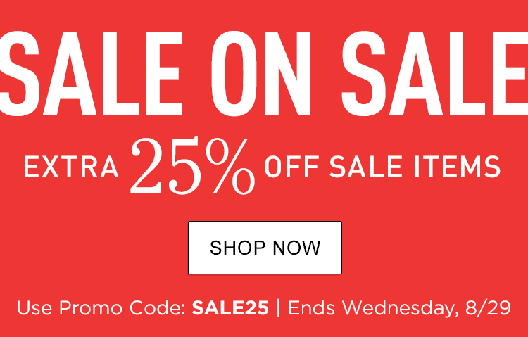 SALE ON SALE Extra 25% Off Sale Items. Use Promo Code: SALE25. Ends Wednesday, August 29