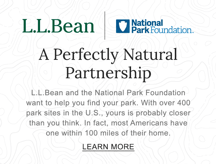 A Perfectly Natural Partnership L.L.Bean and the National Park Foundation want to help you find your park. With over 400 park sites in the U.S., yours is probably closer than you think. Most Americans have one within 100 miles of their home.