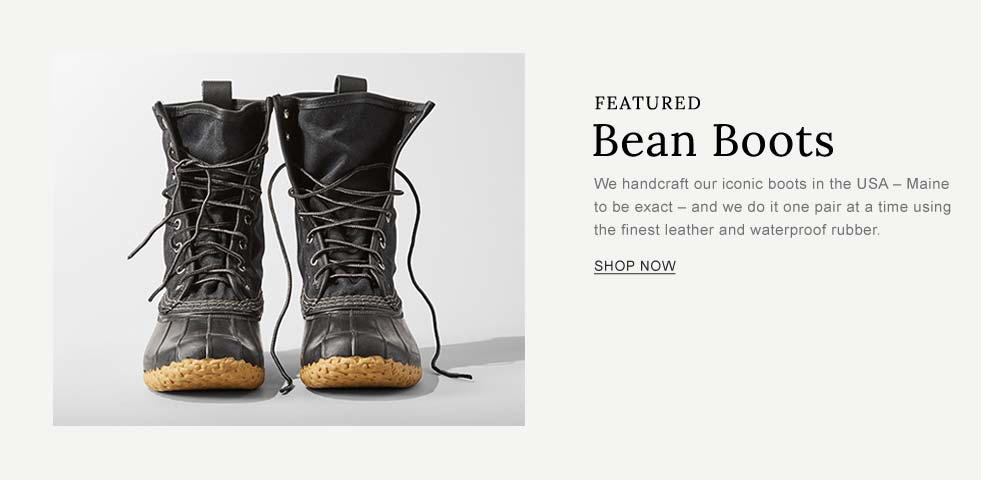 FEATURED. Bean Boots. We handcraft our iconic boots in the USA - Maine to be exact - and we do it one pair at a time using the finest leather and waterproof rubber.