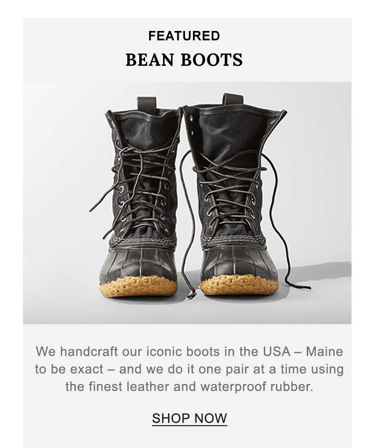FEATURED BEAN BOOTS. We handcraft our iconic boots in the USA - Maine to be exact - and we do it one pair at a time using the finest leather and waterproof rubber.